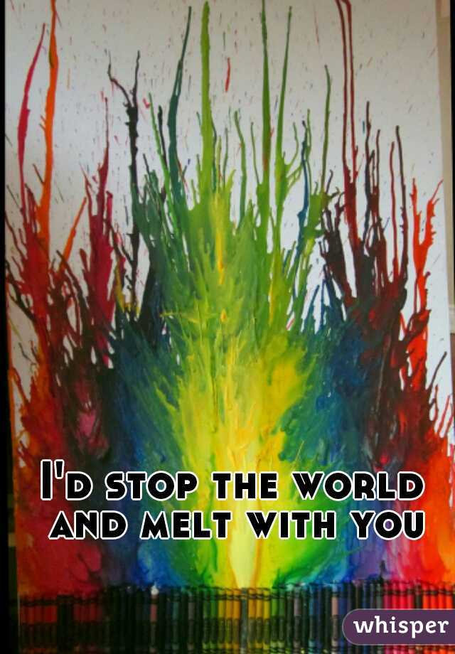 I'd stop the world and melt with you