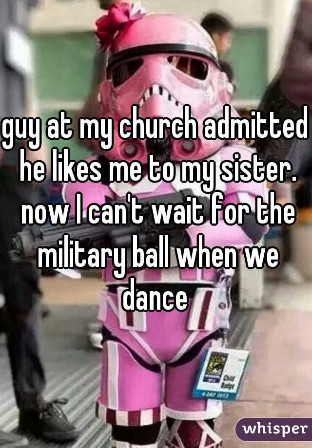 guy at my church admitted he likes me to my sister. now I can't wait for the military ball when we dance