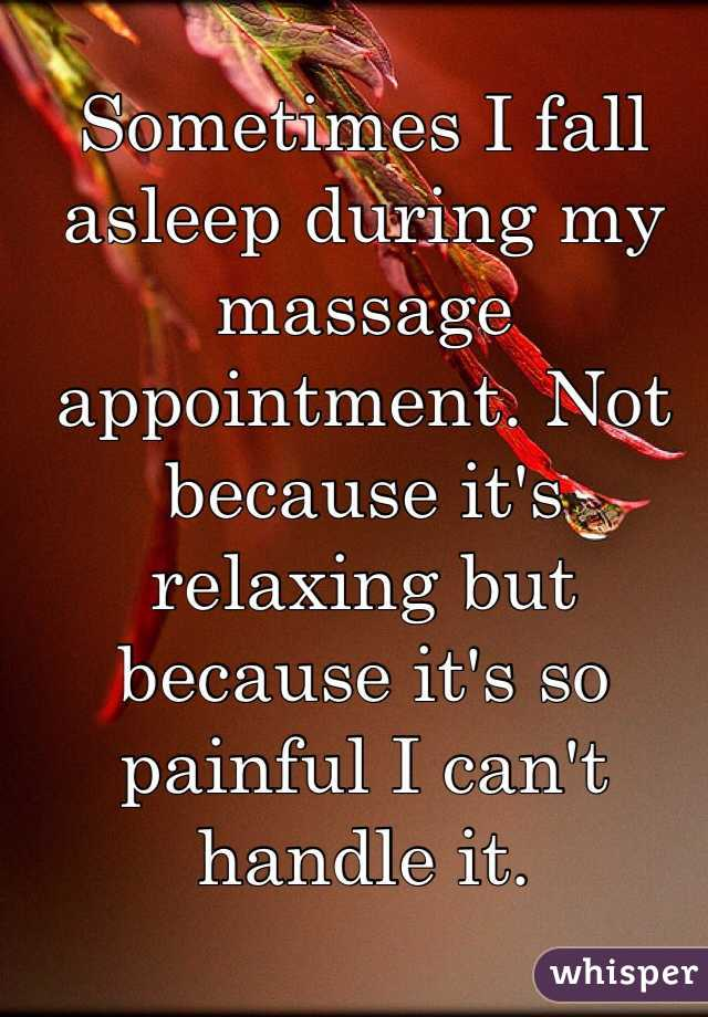 Sometimes I fall asleep during my massage appointment. Not because it's relaxing but because it's so painful I can't handle it.