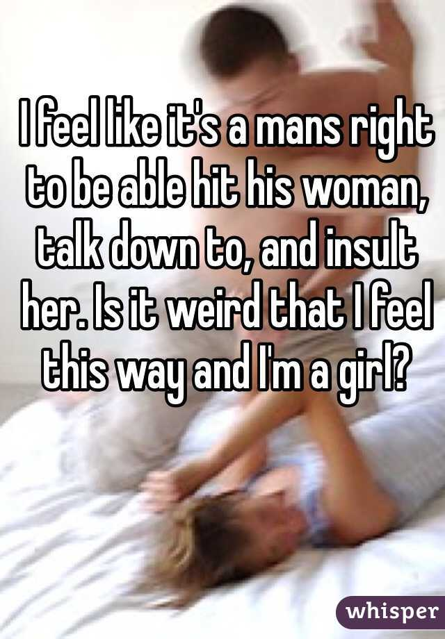 I feel like it's a mans right to be able hit his woman, talk down to, and insult her. Is it weird that I feel this way and I'm a girl?