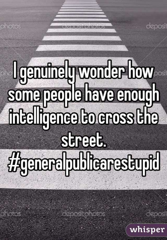 I genuinely wonder how some people have enough intelligence to cross the street. #generalpublicarestupid