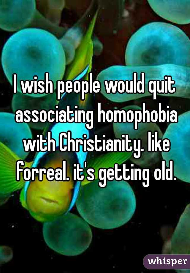 I wish people would quit associating homophobia with Christianity. like forreal. it's getting old.