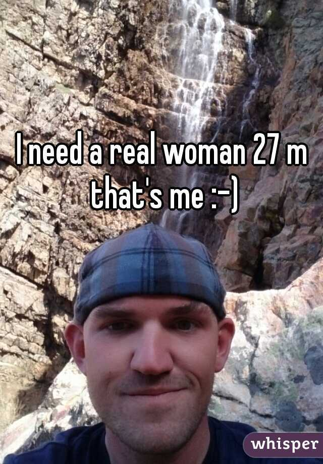 I need a real woman 27 m that's me :-)