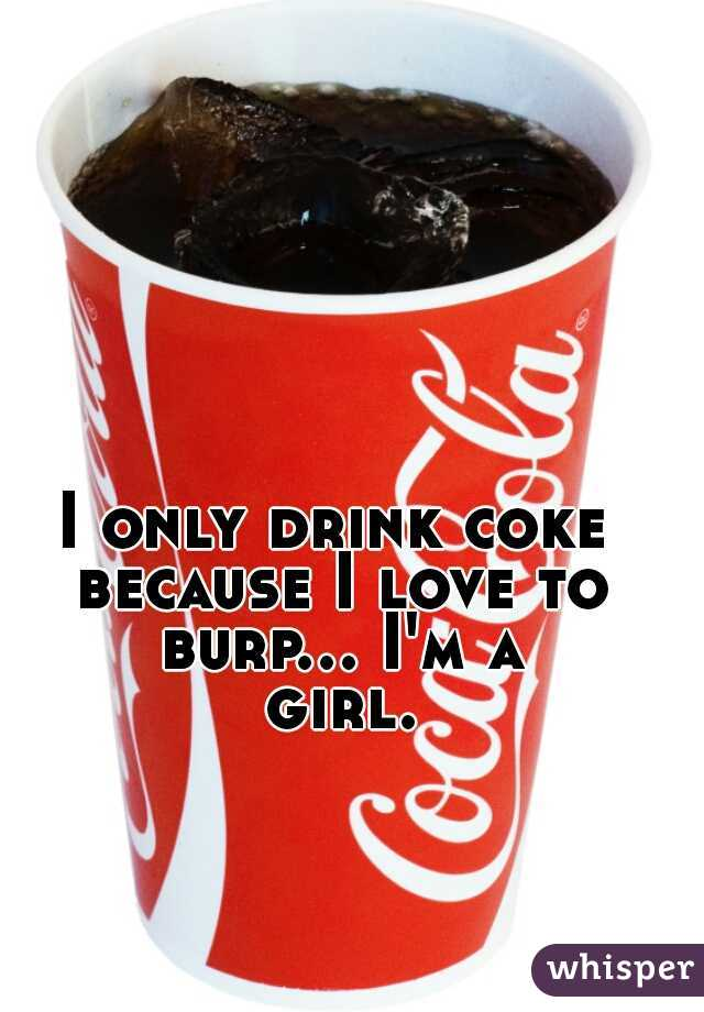 I only drink coke because I love to burp... I'm a girl.