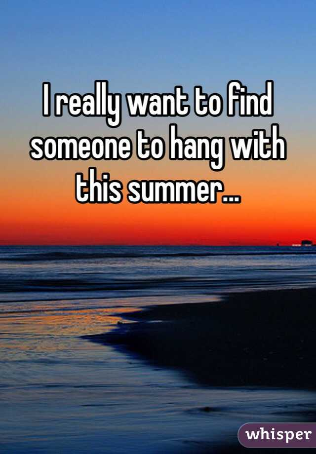 I really want to find someone to hang with this summer...