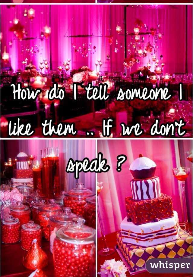 How do I tell someone I like them .. If we don't speak ?