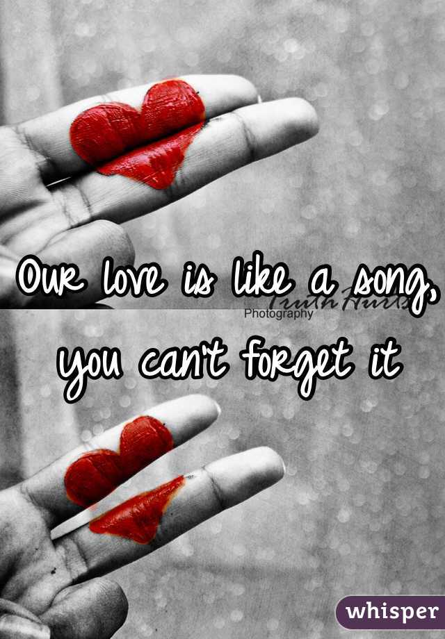 Our love is like a song, you can't forget it