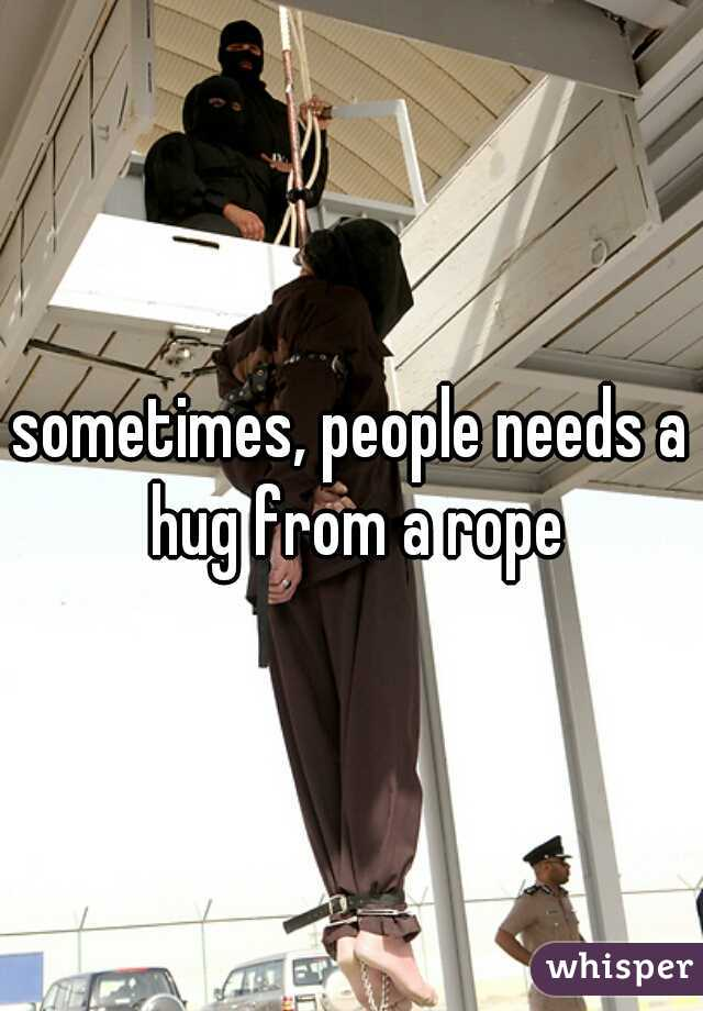 sometimes, people needs a hug from a rope