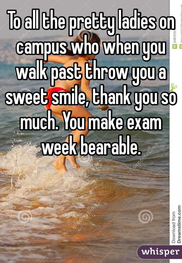 To all the pretty ladies on campus who when you walk past throw you a sweet smile, thank you so much. You make exam week bearable.