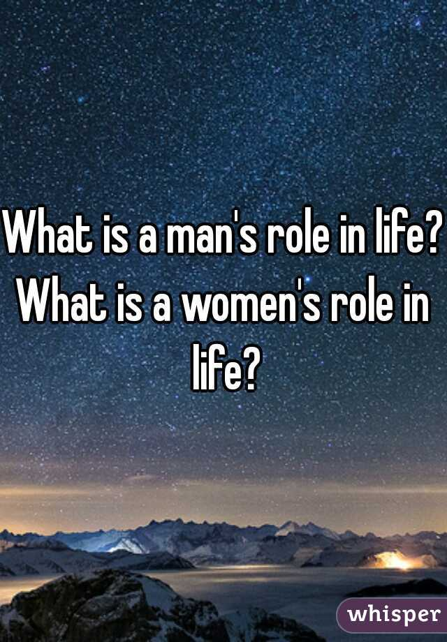 What is a man's role in life?  What is a women's role in life?