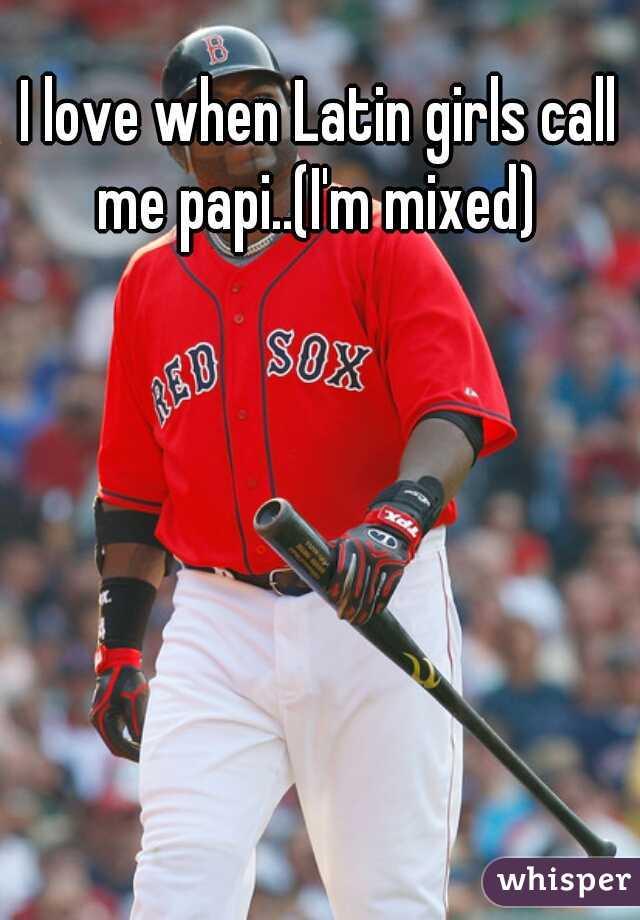 I love when Latin girls call me papi..(I'm mixed)
