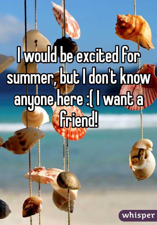 I would be excited for summer, but I don't know anyone here :( I want a friend!