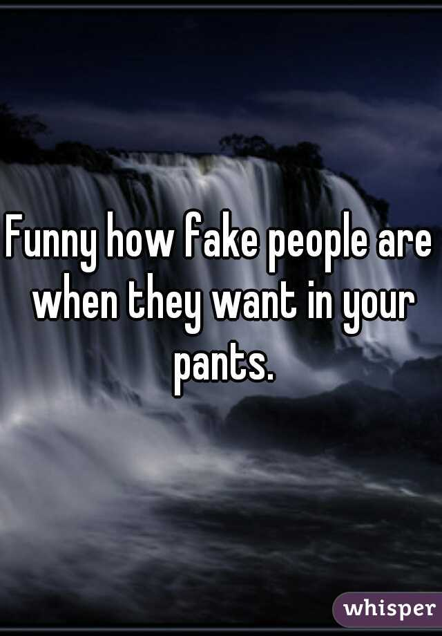 Funny how fake people are when they want in your pants.