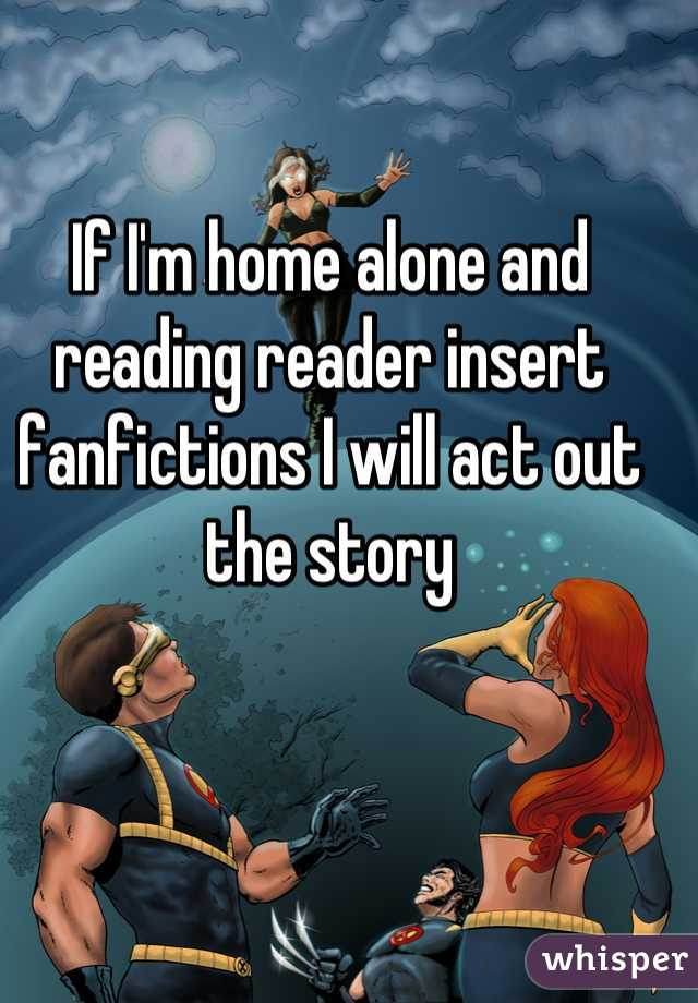 If I'm home alone and reading reader insert fanfictions I will act out the story