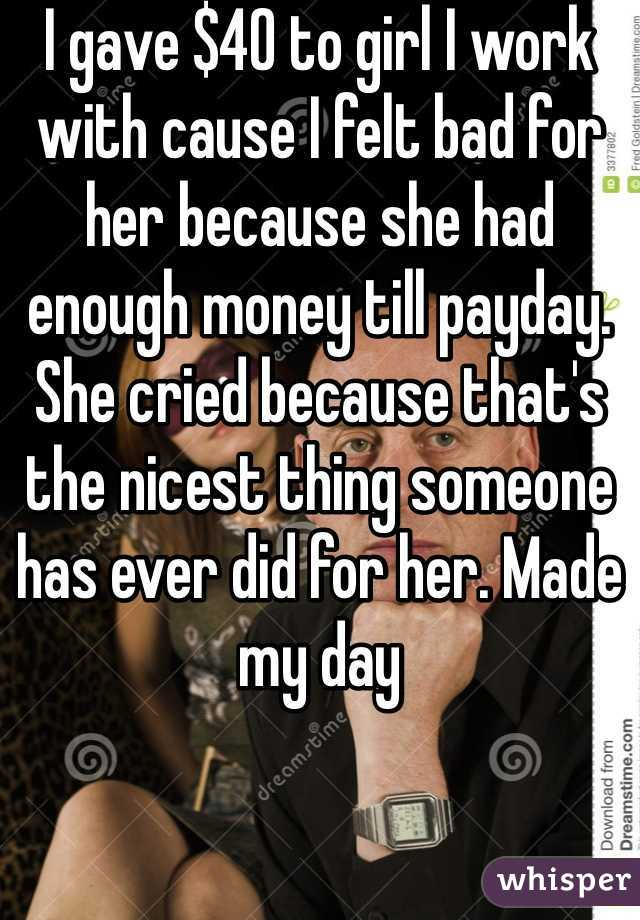 I gave $40 to girl I work with cause I felt bad for her because she had enough money till payday. She cried because that's the nicest thing someone has ever did for her. Made my day