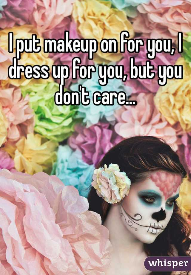 I put makeup on for you, I dress up for you, but you don't care...