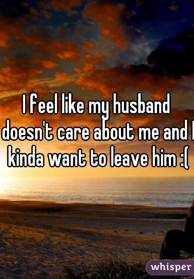 I feel like my husband doesn't care about me and I kinda want to leave him :(