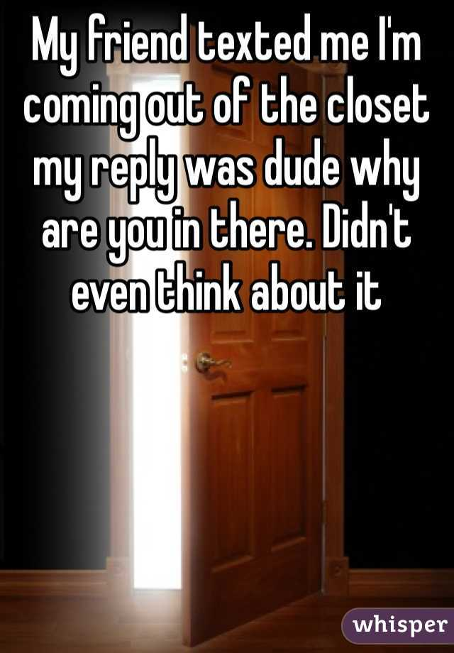 My friend texted me I'm coming out of the closet my reply was dude why are you in there. Didn't even think about it