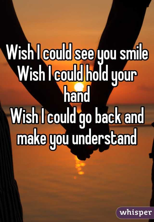 Wish I could see you smile Wish I could hold your hand Wish I could go back and make you understand