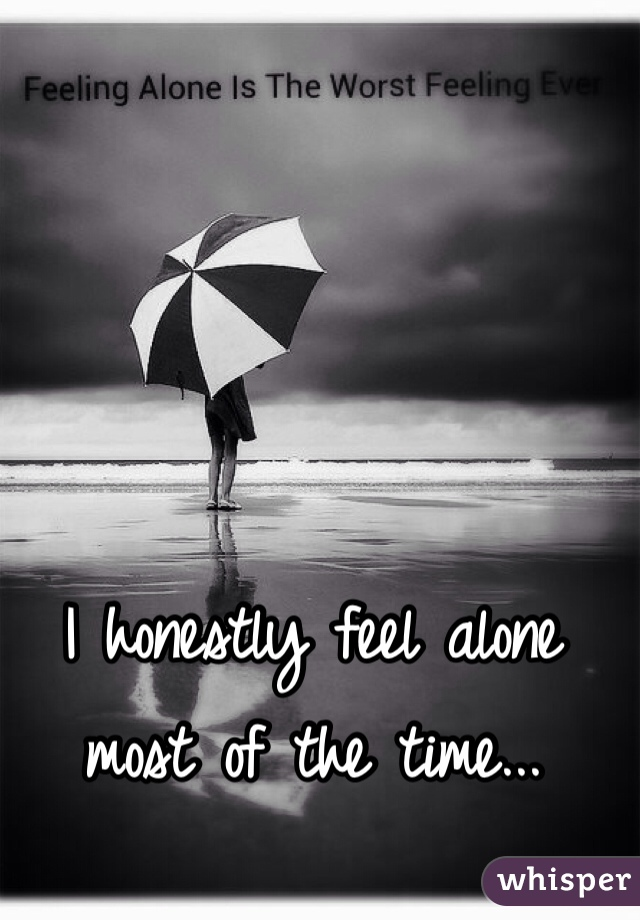 I honestly feel alone most of the time...