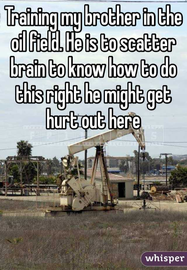 Training my brother in the oil field. He is to scatter brain to know how to do this right he might get hurt out here