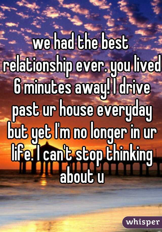 we had the best relationship ever. you lived 6 minutes away! I drive past ur house everyday but yet I'm no longer in ur life. I can't stop thinking about u