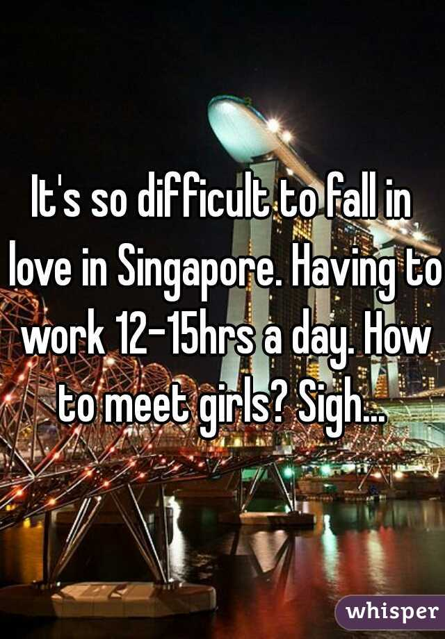 It's so difficult to fall in love in Singapore. Having to work 12-15hrs a day. How to meet girls? Sigh...