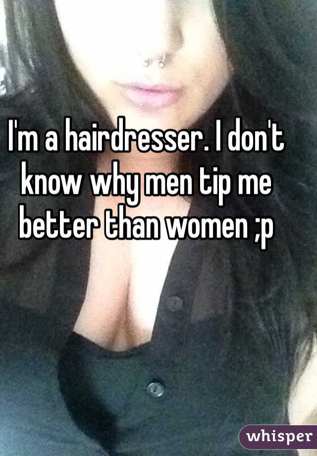 I'm a hairdresser. I don't know why men tip me better than women ;p