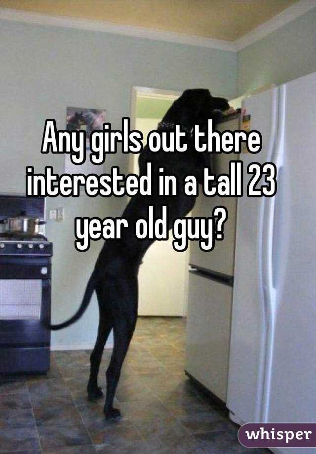 Any girls out there interested in a tall 23 year old guy?