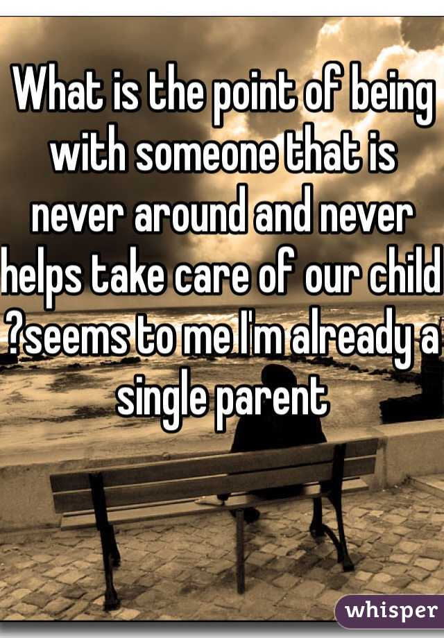 What is the point of being with someone that is never around and never helps take care of our child ?seems to me I'm already a single parent