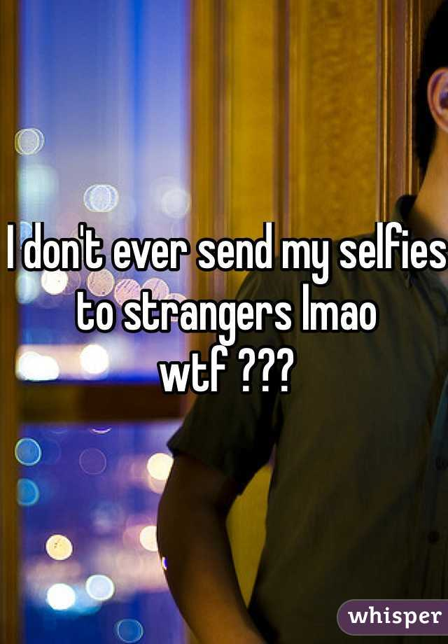 I don't ever send my selfies to strangers lmao wtf ???