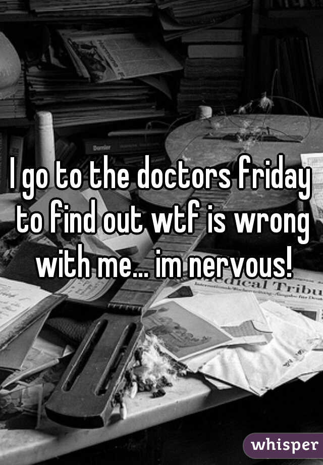 I go to the doctors friday to find out wtf is wrong with me... im nervous!