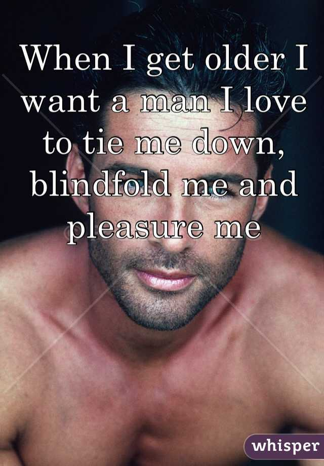 When I get older I want a man I love to tie me down, blindfold me and pleasure me