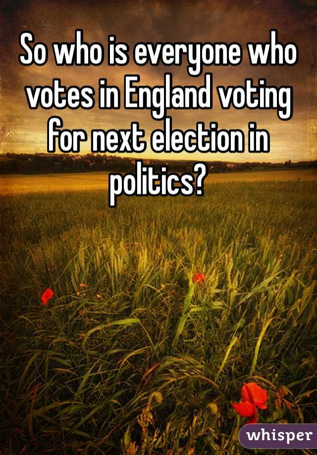 So who is everyone who votes in England voting for next election in politics?