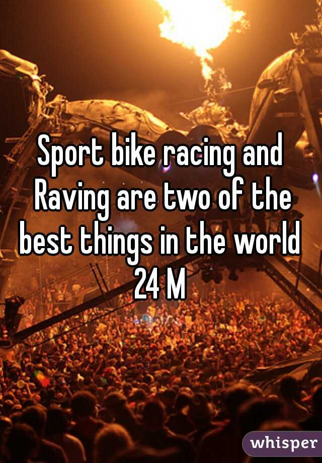 Sport bike racing and Raving are two of the best things in the world   24 M