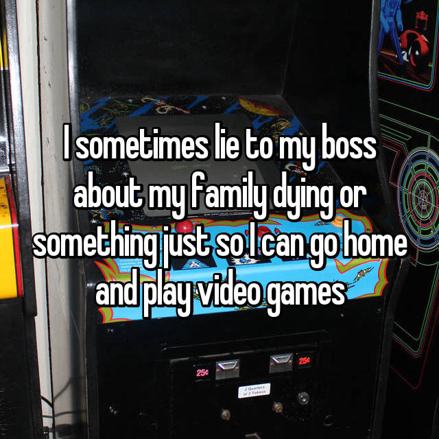 I sometimes lie to my boss about my family dying or something just so I can go home and play video games