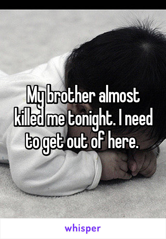 My brother almost killed me tonight. I need to get out of here.
