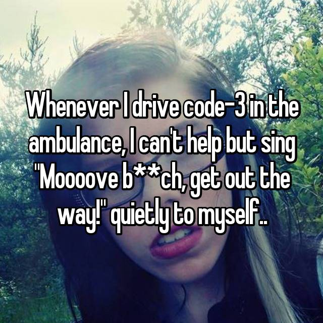 "Whenever I drive code-3 in the ambulance, I can't help but sing ""Moooove b**ch, get out the way!"" quietly to myself.."