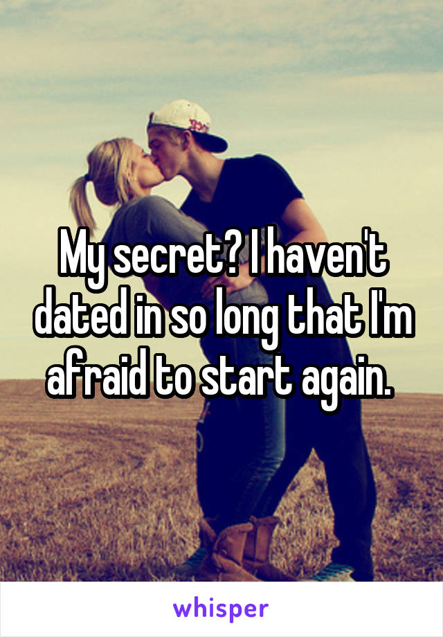 My secret? I haven't dated in so long that I'm afraid to start again.