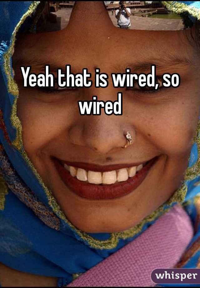 Yeah that is wired, so wired
