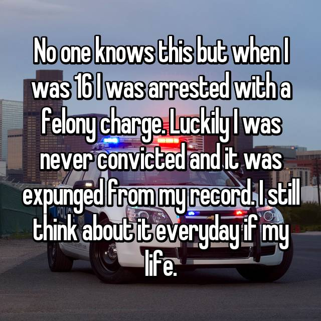 No one knows this but when I was 16 I was arrested with a felony charge. Luckily I was never convicted and it was expunged from my record. I still think about it everyday if my life.