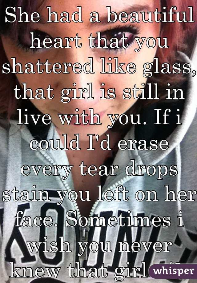 She Had A Beautiful Heart That You Shattered Like Glass That Girl