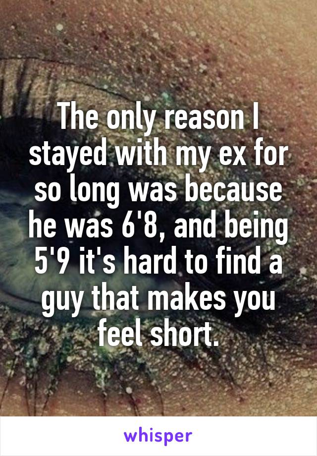 The only reason I stayed with my ex for so long was because he was 6'8, and being 5'9 it's hard to find a guy that makes you feel short.