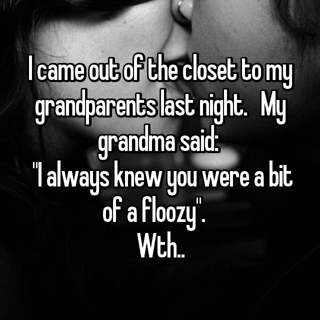 "I came out of the closet to my grandparents last night.   My grandma said:   ""I always knew you were a bit of a floozy"".    Wth.."