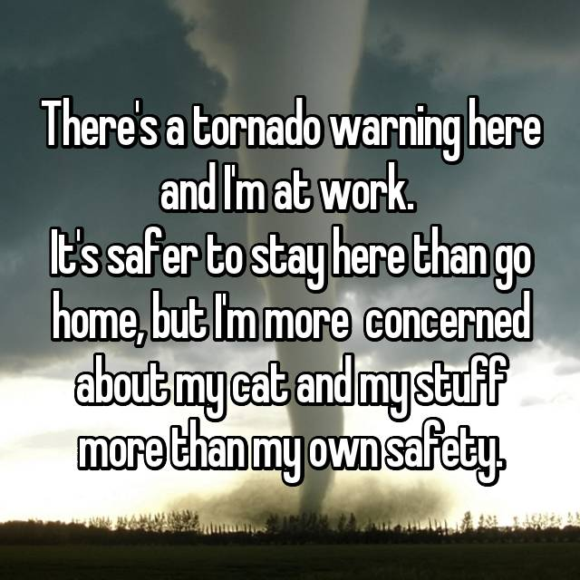 There's a tornado warning here and I'm at work.  It's safer to stay here than go home, but I'm more  concerned about my cat and my stuff more than my own safety.