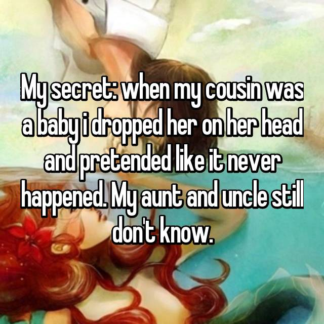 My secret: when my cousin was a baby i dropped her on her head and pretended like it never happened. My aunt and uncle still don't know.