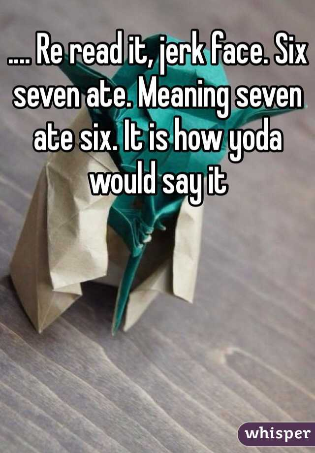 Re read it, jerk face  Six seven ate  Meaning seven ate six
