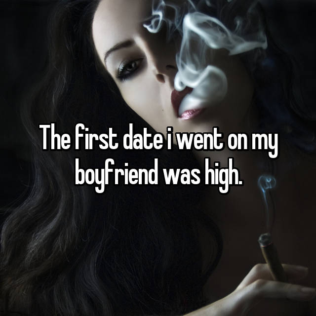 The first date i went on my boyfriend was high.