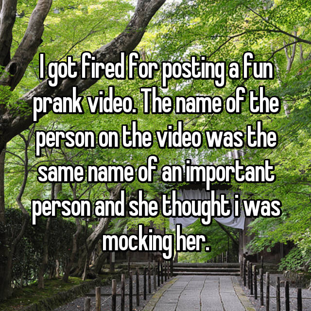 I got fired for posting a fun prank video. The name of the person on the video was the same name of an important person and she thought i was mocking her.