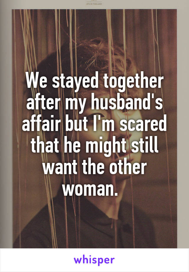We stayed together after my husband's affair but I'm scared that he might still want the other woman.